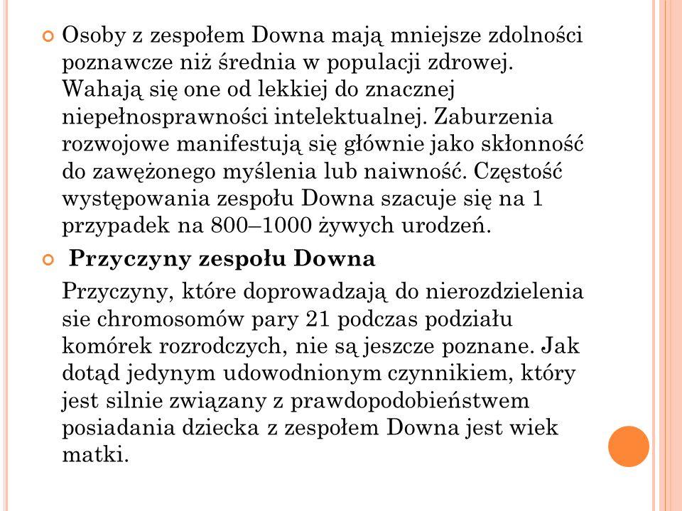 Osoby z zespołem Downa mają mniejsze zdolności poznawcze niż średnia w populacji zdrowej. Wahają się one od lekkiej do znacznej niepełnosprawności intelektualnej. Zaburzenia rozwojowe manifestują się głównie jako skłonność do zawężonego myślenia lub naiwność. Częstość występowania zespołu Downa szacuje się na 1 przypadek na 800–1000 żywych urodzeń.