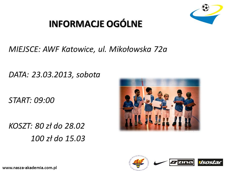 INFORMACJE OGÓLNEMIEJSCE: AWF Katowice, ul. Mikołowska 72a DATA: 23.03.2013, sobota START: 09:00 KOSZT: 80 zł do 28.02 100 zł do 15.03