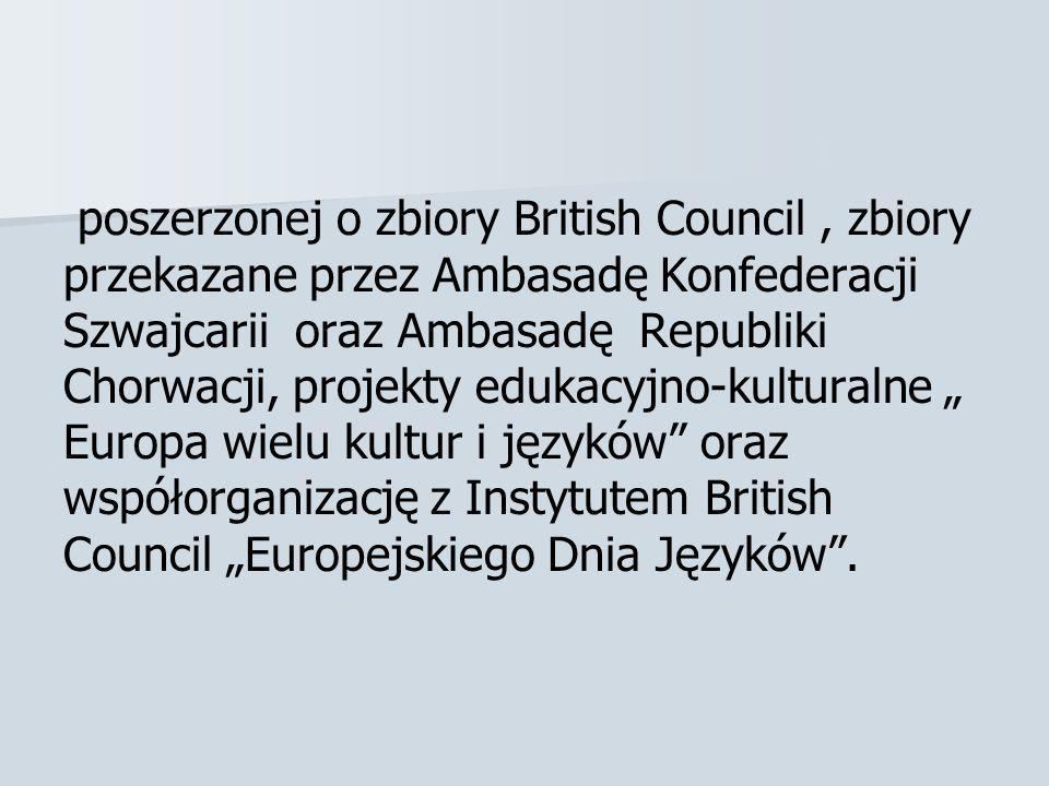 """poszerzonej o zbiory British Council , zbiory przekazane przez Ambasadę Konfederacji Szwajcarii oraz Ambasadę Republiki Chorwacji, projekty edukacyjno-kulturalne """" Europa wielu kultur i języków oraz współorganizację z Instytutem British Council """"Europejskiego Dnia Języków ."""