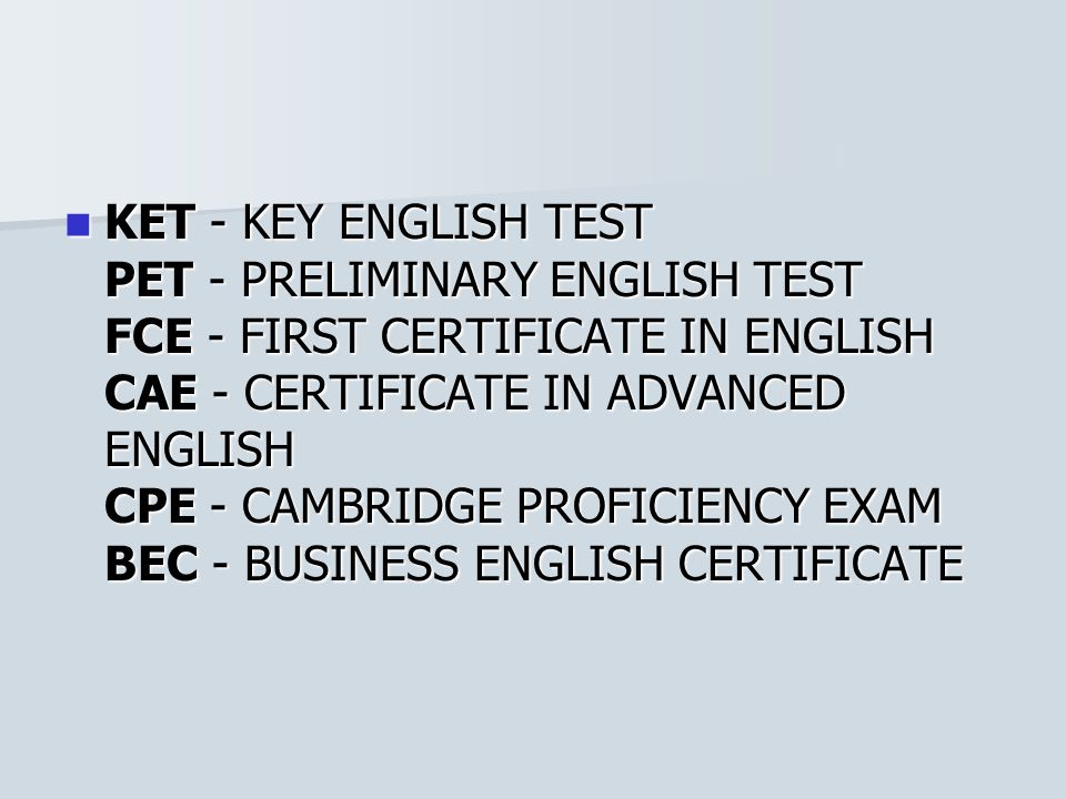 KET - KEY ENGLISH TEST PET - PRELIMINARY ENGLISH TEST FCE - FIRST CERTIFICATE IN ENGLISH CAE - CERTIFICATE IN ADVANCED ENGLISH CPE - CAMBRIDGE PROFICIENCY EXAM BEC - BUSINESS ENGLISH CERTIFICATE