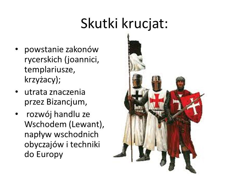 Skutki krucjat: powstanie zakonów rycerskich (joannici, templariusze, krzyżacy); utrata znaczenia przez Bizancjum,