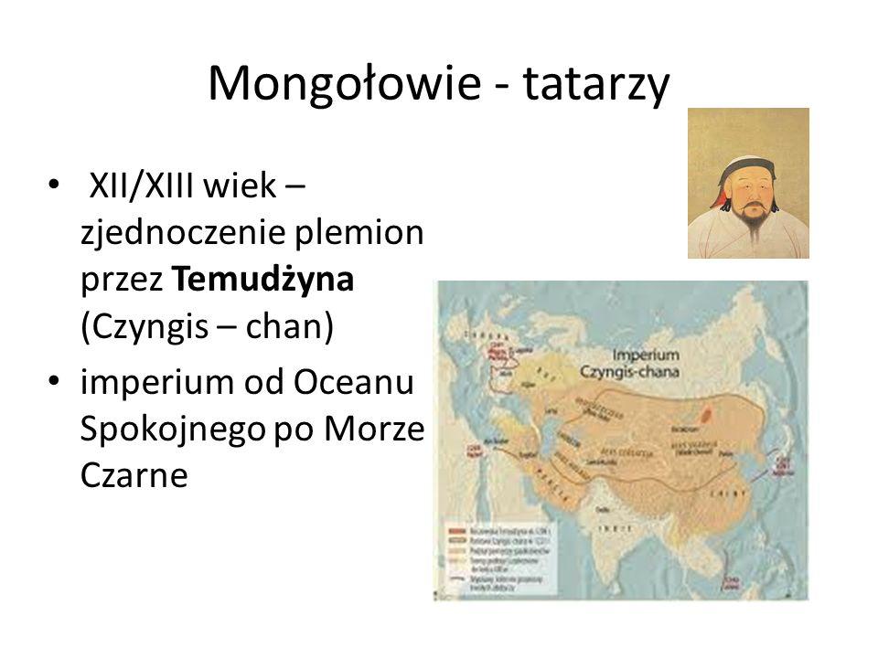 Mongołowie - tatarzy XII/XIII wiek – zjednoczenie plemion przez Temudżyna (Czyngis – chan) imperium od Oceanu Spokojnego po Morze Czarne.