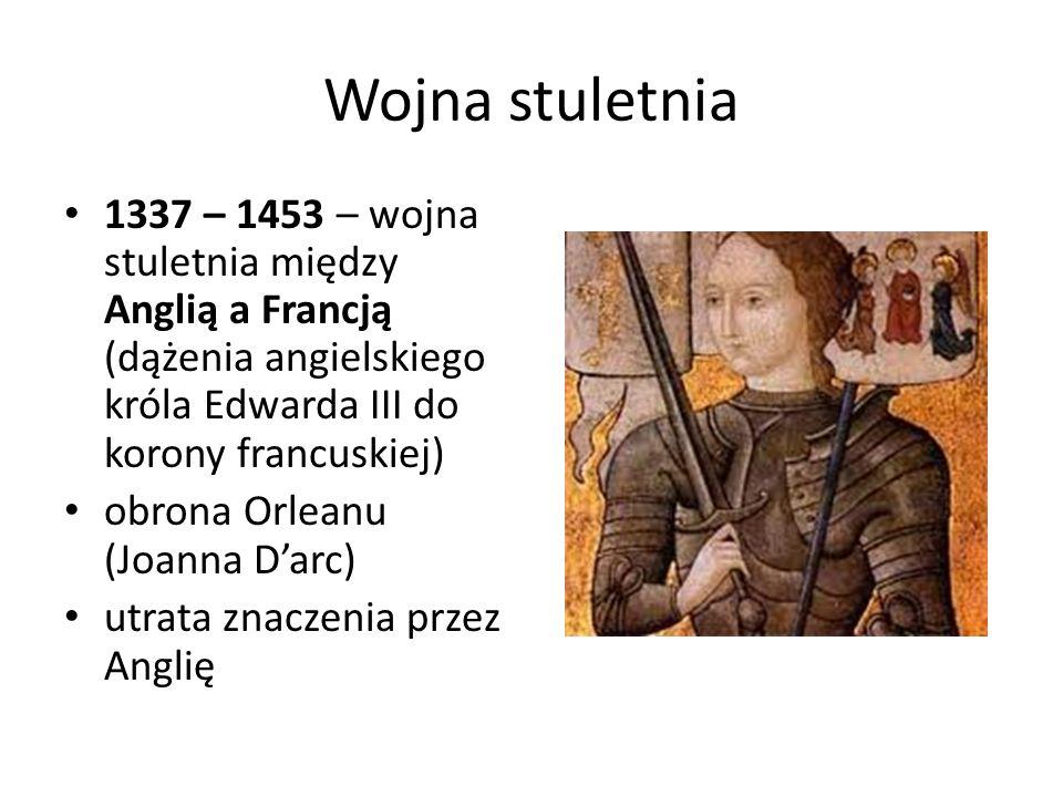 Wojna stuletnia 1337 – 1453 – wojna stuletnia między Anglią a Francją (dążenia angielskiego króla Edwarda III do korony francuskiej)