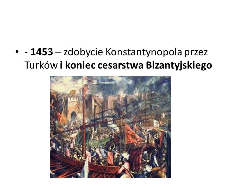 - 1453 – zdobycie Konstantynopola przez Turków i koniec cesarstwa Bizantyjskiego