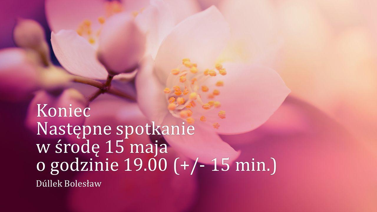 Koniec Następne spotkanie w środę 15 maja o godzinie 19.00 (+/- 15 min.)