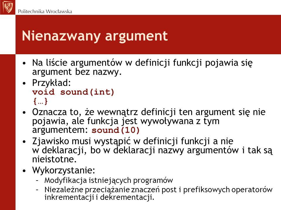 Nienazwany argument Na liście argumentów w definicji funkcji pojawia się argument bez nazwy. Przykład: void sound(int) {…}