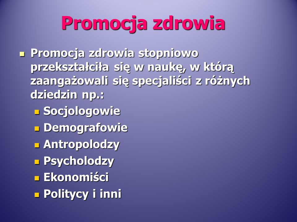 Promocja zdrowia Promocja zdrowia stopniowo przekształciła się w naukę, w którą zaangażowali się specjaliści z różnych dziedzin np.: