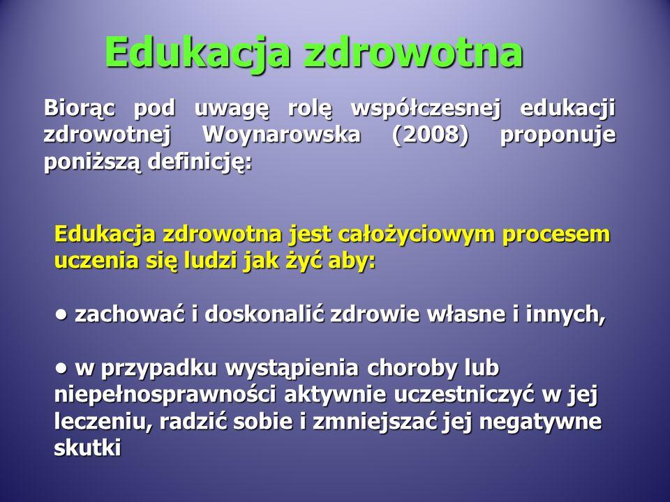 Edukacja zdrowotna Biorąc pod uwagę rolę współczesnej edukacji zdrowotnej Woynarowska (2008) proponuje poniższą definicję: