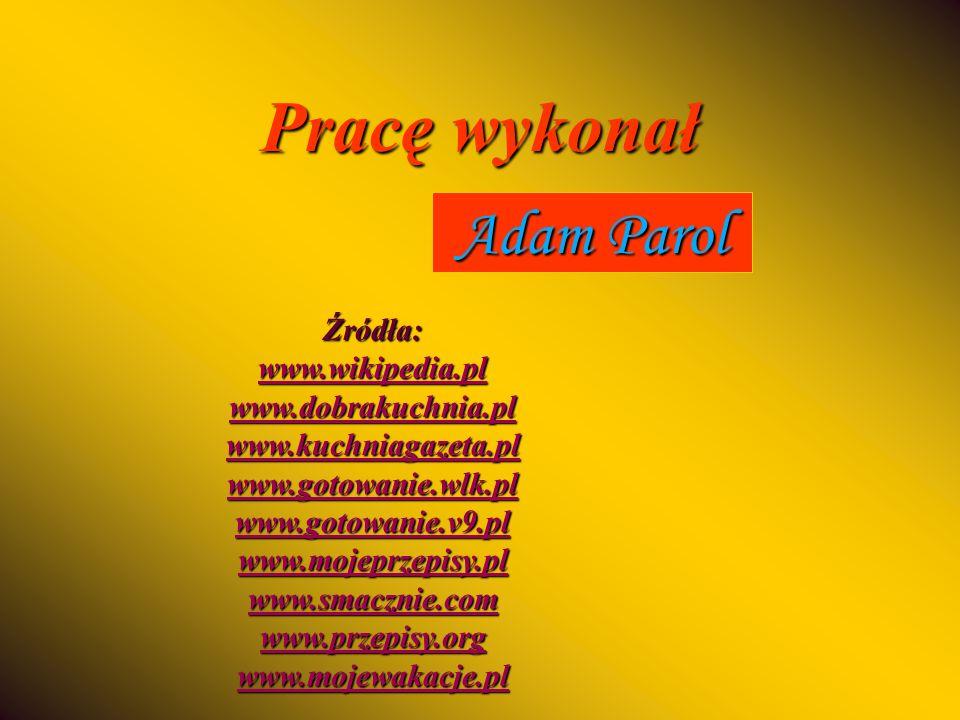 Pracę wykonał Adam Parol Źródła: www.wikipedia.pl www.dobrakuchnia.pl