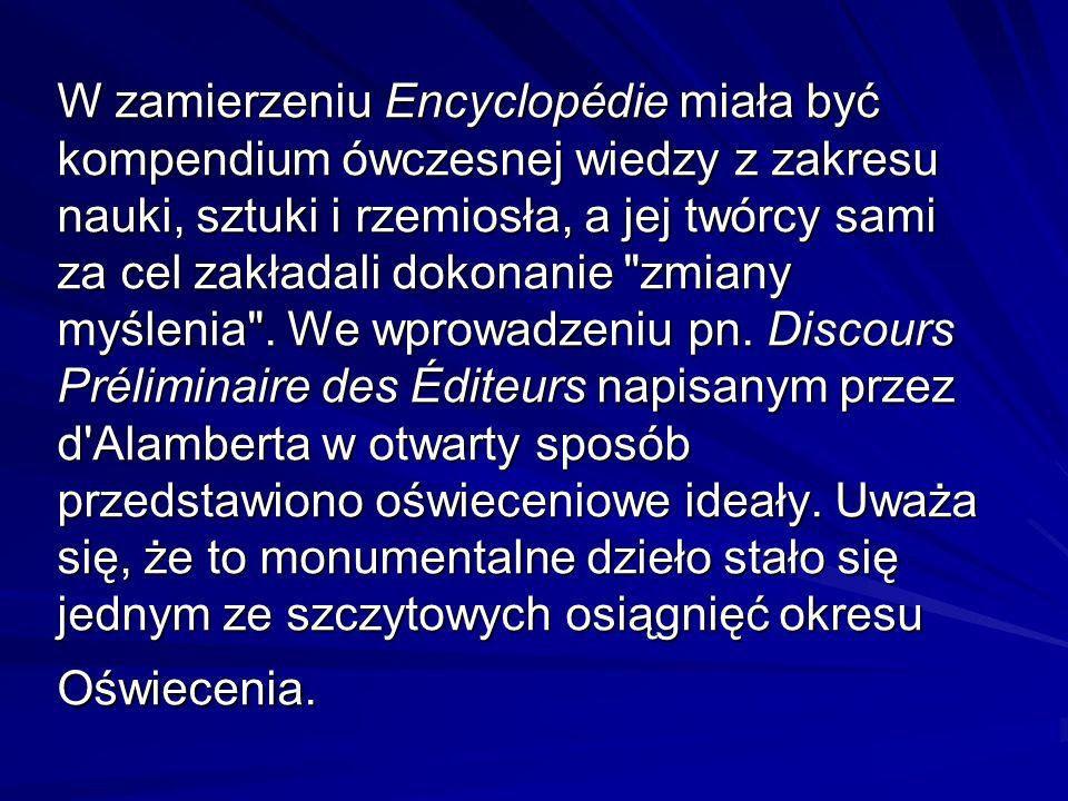 W zamierzeniu Encyclopédie miała być kompendium ówczesnej wiedzy z zakresu nauki, sztuki i rzemiosła, a jej twórcy sami za cel zakładali dokonanie zmiany myślenia .