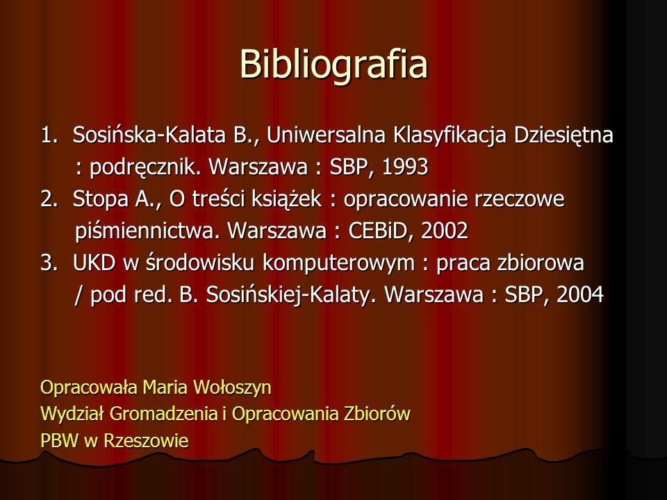 Bibliografia 1. Sosińska-Kalata B., Uniwersalna Klasyfikacja Dziesiętna. : podręcznik. Warszawa : SBP, 1993.