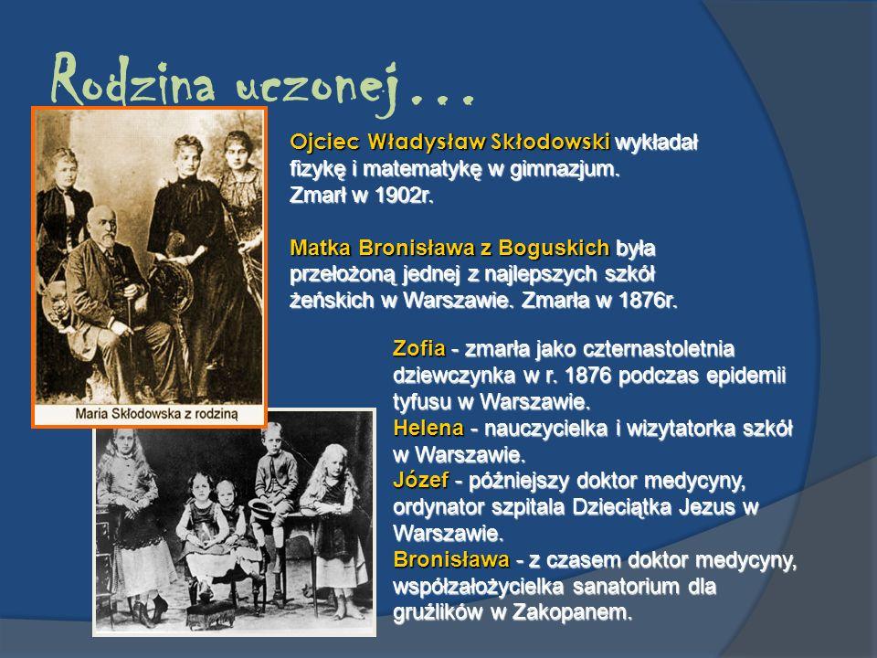 Rodzina uczonej… Ojciec Władysław Skłodowski wykładał fizykę i matematykę w gimnazjum. Zmarł w 1902r.