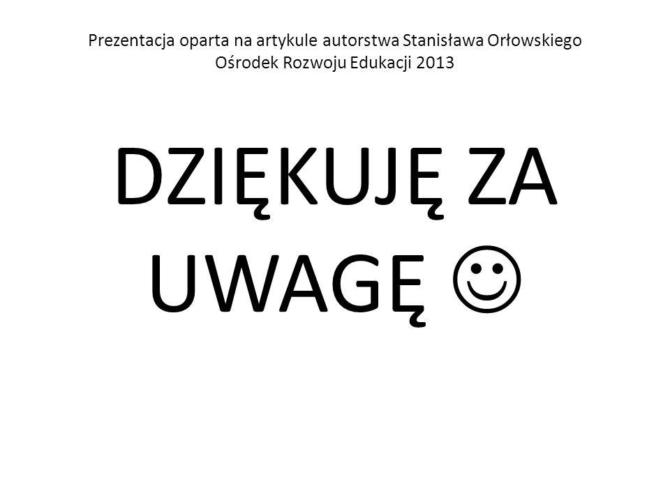 Prezentacja oparta na artykule autorstwa Stanisława Orłowskiego Ośrodek Rozwoju Edukacji 2013