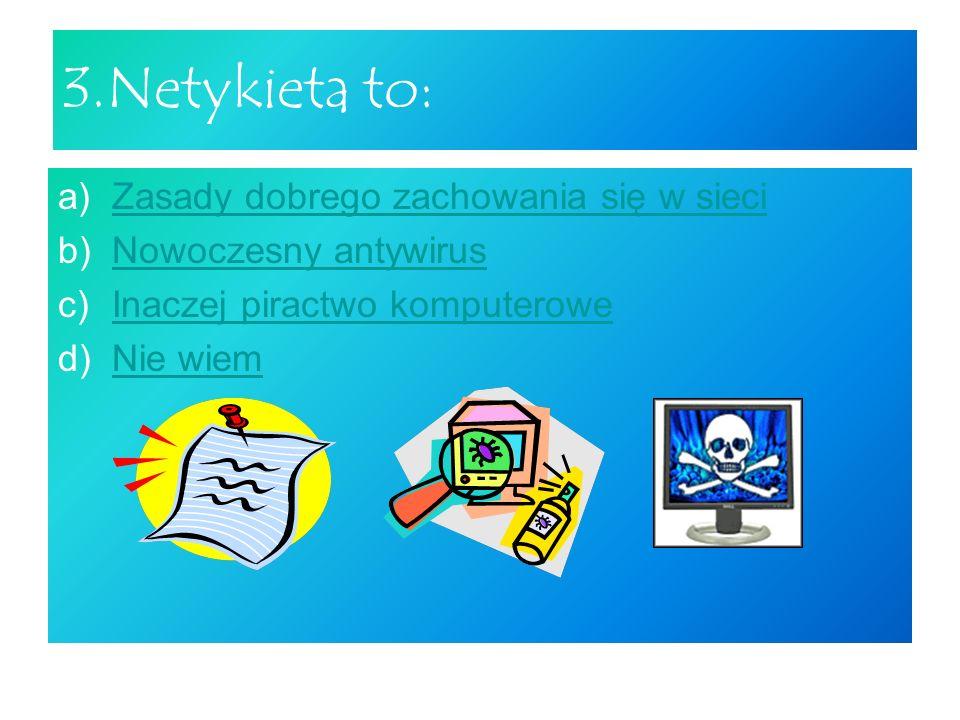 3.Netykieta to: Zasady dobrego zachowania się w sieci
