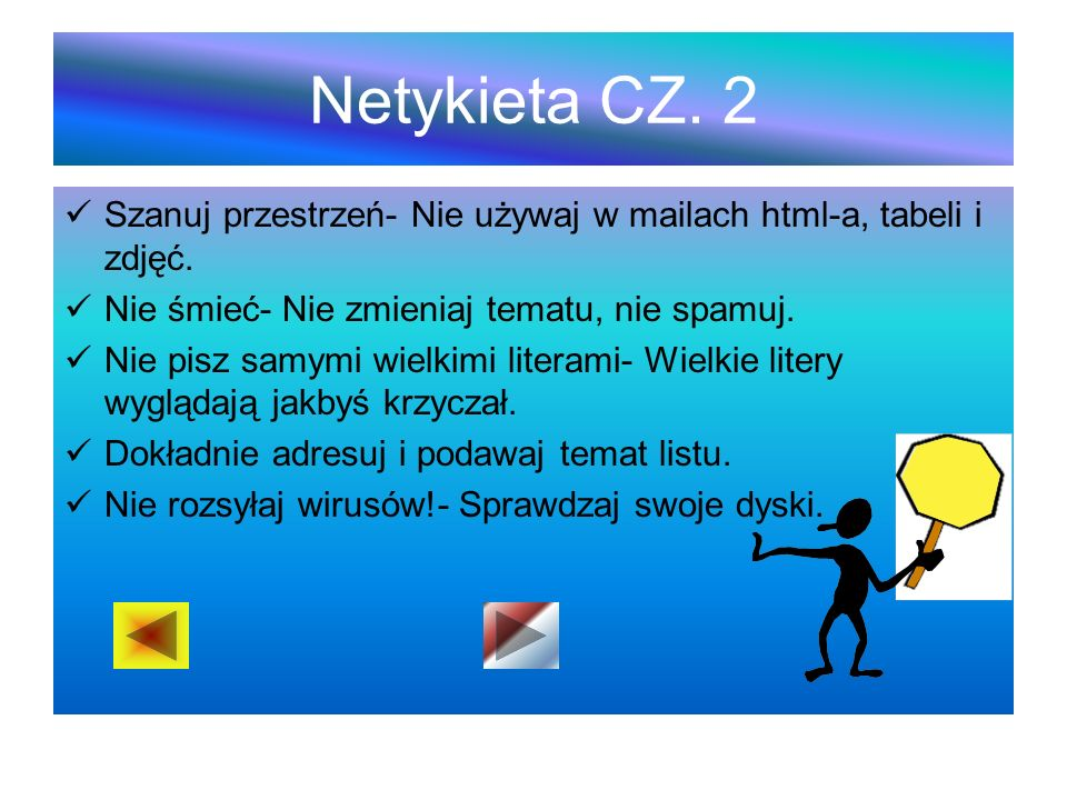 Netykieta CZ. 2 Szanuj przestrzeń- Nie używaj w mailach html-a, tabeli i zdjęć. Nie śmieć- Nie zmieniaj tematu, nie spamuj.