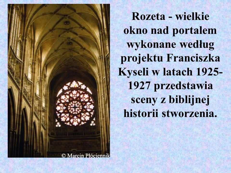 Rozeta - wielkie okno nad portalem wykonane według projektu Franciszka Kyseli w latach 1925-1927 przedstawia sceny z biblijnej historii stworzenia.