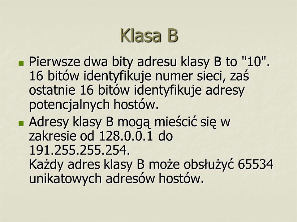 Klasa B Pierwsze dwa bity adresu klasy B to 10 . 16 bitów identyfikuje numer sieci, zaś ostatnie 16 bitów identyfikuje adresy potencjalnych hostów.