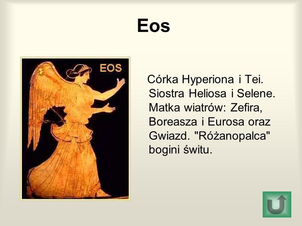Eos Córka Hyperiona i Tei. Siostra Heliosa i Selene.