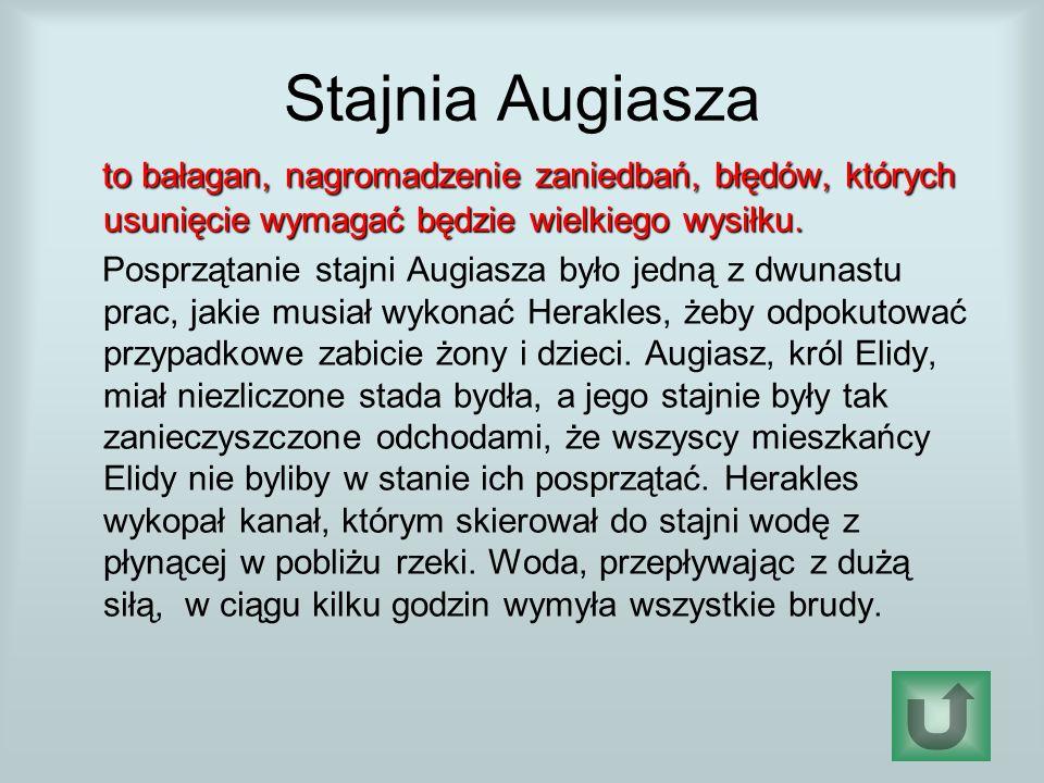 Stajnia Augiasza to bałagan, nagromadzenie zaniedbań, błędów, których usunięcie wymagać będzie wielkiego wysiłku.