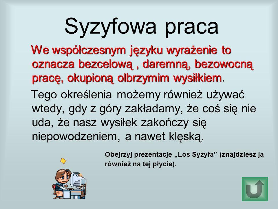 Syzyfowa praca We współczesnym języku wyrażenie to oznacza bezcelową , daremną, bezowocną pracę, okupioną olbrzymim wysiłkiem.