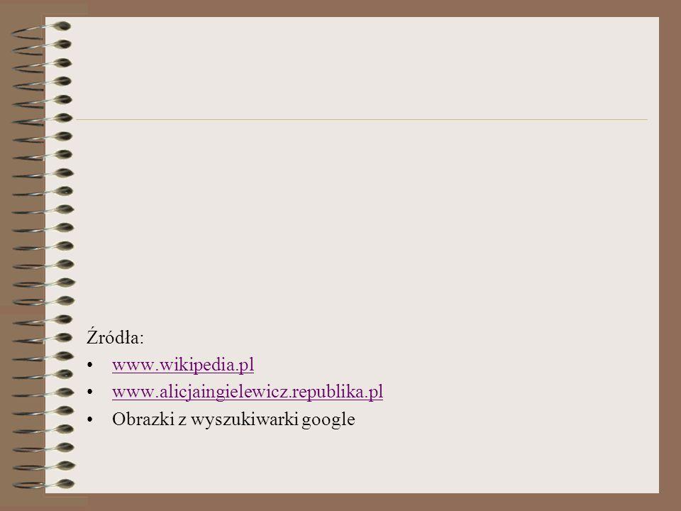 Źródła: www.wikipedia.pl www.alicjaingielewicz.republika.pl Obrazki z wyszukiwarki google