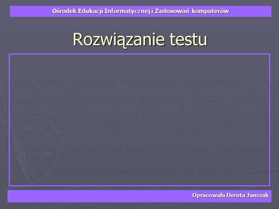 Rozwiązanie testu Opracowała Dorota Janczak