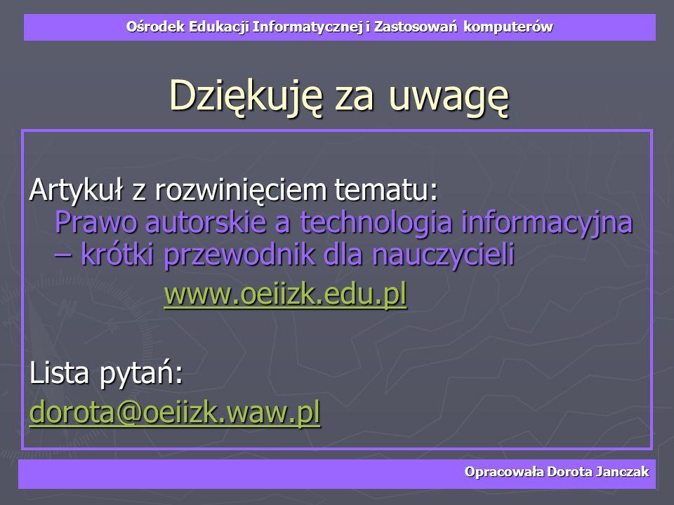 Dziękuję za uwagęArtykuł z rozwinięciem tematu: Prawo autorskie a technologia informacyjna – krótki przewodnik dla nauczycieli.