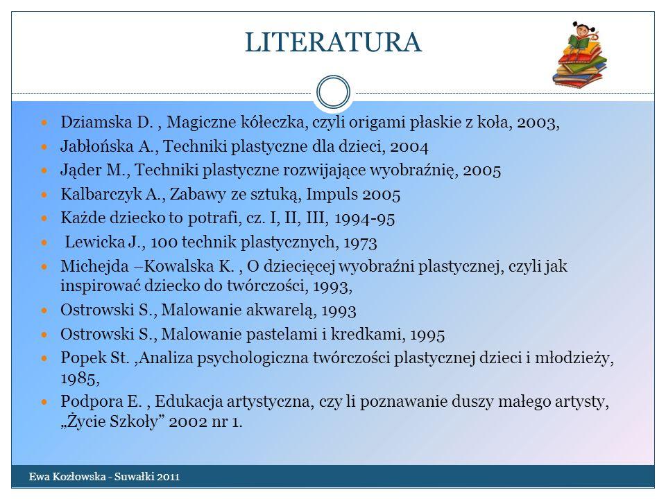 LITERATURA Dziamska D. , Magiczne kółeczka, czyli origami płaskie z koła, 2003, Jabłońska A., Techniki plastyczne dla dzieci, 2004.