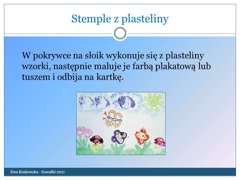 Stemple z plastelinyW pokrywce na słoik wykonuje się z plasteliny wzorki, następnie maluje je farbą plakatową lub tuszem i odbija na kartkę.