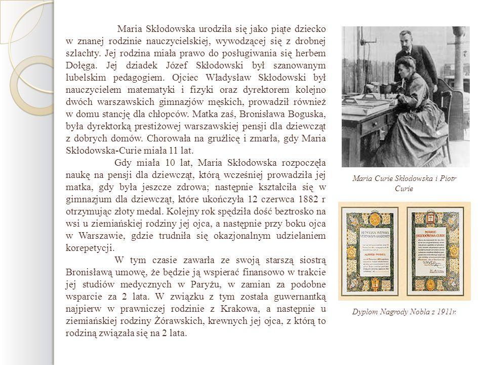 Maria Skłodowska urodziła się jako piąte dziecko w znanej rodzinie nauczycielskiej, wywodzącej się z drobnej szlachty. Jej rodzina miała prawo do posługiwania się herbem Dołęga. Jej dziadek Józef Skłodowski był szanowanym lubelskim pedagogiem. Ojciec Władysław Skłodowski był nauczycielem matematyki i fizyki oraz dyrektorem kolejno dwóch warszawskich gimnazjów męskich, prowadził również w domu stancję dla chłopców. Matka zaś, Bronisława Boguska, była dyrektorką prestiżowej warszawskiej pensji dla dziewcząt z dobrych domów. Chorowała na gruźlicę i zmarła, gdy Maria Skłodowska-Curie miała 11 lat.