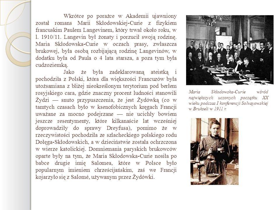 Wkrótce po porażce w Akademii ujawniony został romans Marii Skłodowskiej-Curie z fizykiem francuskim Paulem Langevinem, który trwał około roku, w l. 1910/11. Langevin był żonaty i porzucił swoją rodzinę. Maria Skłodowska-Curie w oczach prasy, zwłaszcza brukowej, była osobą rozbijającą rodzinę Langevinów, w dodatku była od Paula o 4 lata starsza, a poza tym była cudzoziemką.