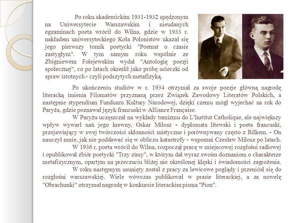 Po roku akademickim 1931-1932 spędzonym na Uniwersytecie Warszawskim i nieudanych egzaminach poeta wrócił do Wilna, gdzie w 1933 r. nakładem uniwersyteckiego Koła Polonistów ukazał się jego pierwszy tomik poetycki Poemat o czasie zastygłym . W tym samym roku wspólnie ze Zbigniewem Folejewskim wydał Antologię poezji społecznej , co po latach określił jako próbę ucieczki od spraw istotnych - czyli podszytych metafizyką.