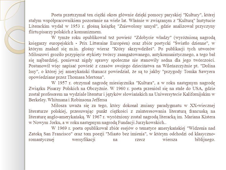Poeta przetrzymał ten ciężki okres głównie dzięki pomocy paryskiej Kultury , której stałym współpracownikiem pozostanie na wiele lat. Właśnie w związanym z Kulturą Instytucie Literackim wydał w 1953 r. głośną książkę Zniewolony umysł , gdzie analizował przyczyny flirtu pisarzy polskich z komunizmem.