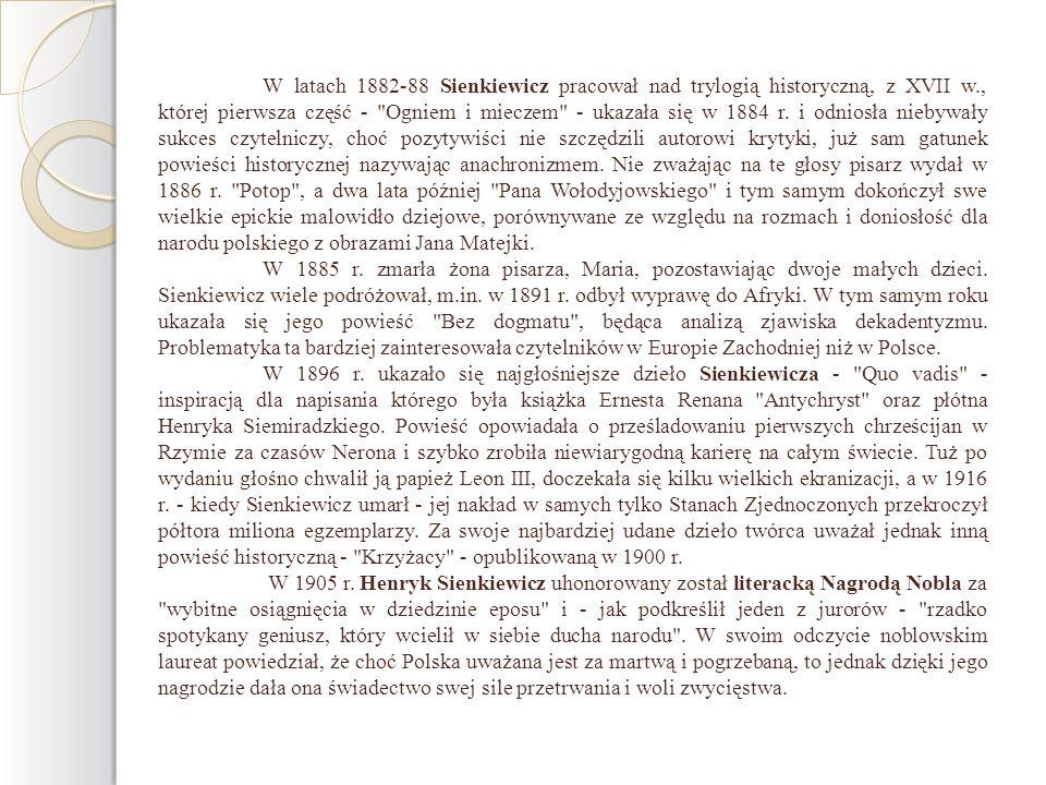 W latach 1882-88 Sienkiewicz pracował nad trylogią historyczną, z XVII w., której pierwsza część - Ogniem i mieczem - ukazała się w 1884 r. i odniosła niebywały sukces czytelniczy, choć pozytywiści nie szczędzili autorowi krytyki, już sam gatunek powieści historycznej nazywając anachronizmem. Nie zważając na te głosy pisarz wydał w 1886 r. Potop , a dwa lata później Pana Wołodyjowskiego i tym samym dokończył swe wielkie epickie malowidło dziejowe, porównywane ze względu na rozmach i doniosłość dla narodu polskiego z obrazami Jana Matejki.