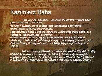 Kazimierz Raba Prof. zw. UAP Rzeźbiarz – absolwent Państwowej Wyższej Szkoły Sztuk Plastycznych w Poznaniu.