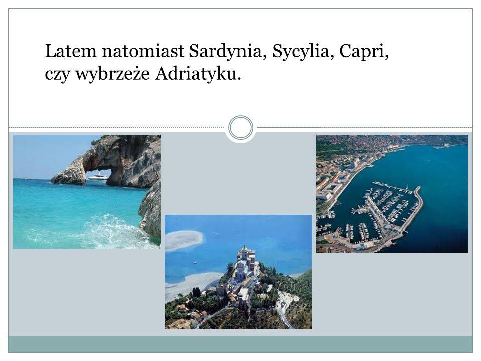 Latem natomiast Sardynia, Sycylia, Capri, czy wybrzeże Adriatyku.