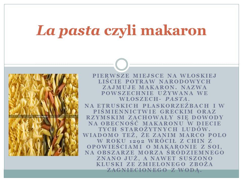 La pasta czyli makaron Pierwsze miejsce na włoskiej liście potraw narodowych zajmuje makaron. nazwa powszechnie używana we Włoszech- pasta.