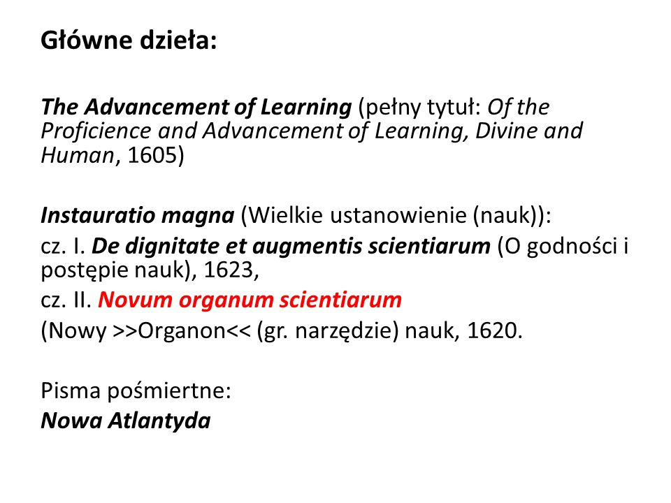 Główne dzieła: The Advancement of Learning (pełny tytuł: Of the Proficience and Advancement of Learning, Divine and Human, 1605)