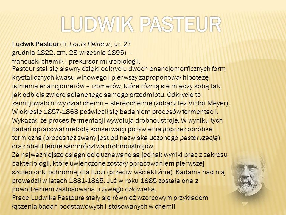 LUDWIK PASTEUR Ludwik Pasteur (fr. Louis Pasteur, ur. 27 grudnia 1822, zm. 28 września 1895) – francuski chemik i prekursor mikrobiologii.