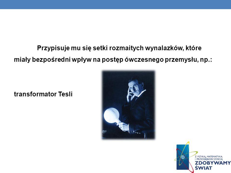 Przypisuje mu się setki rozmaitych wynalazków, które miały bezpośredni wpływ na postęp ówczesnego przemysłu, np.: transformator Tesli
