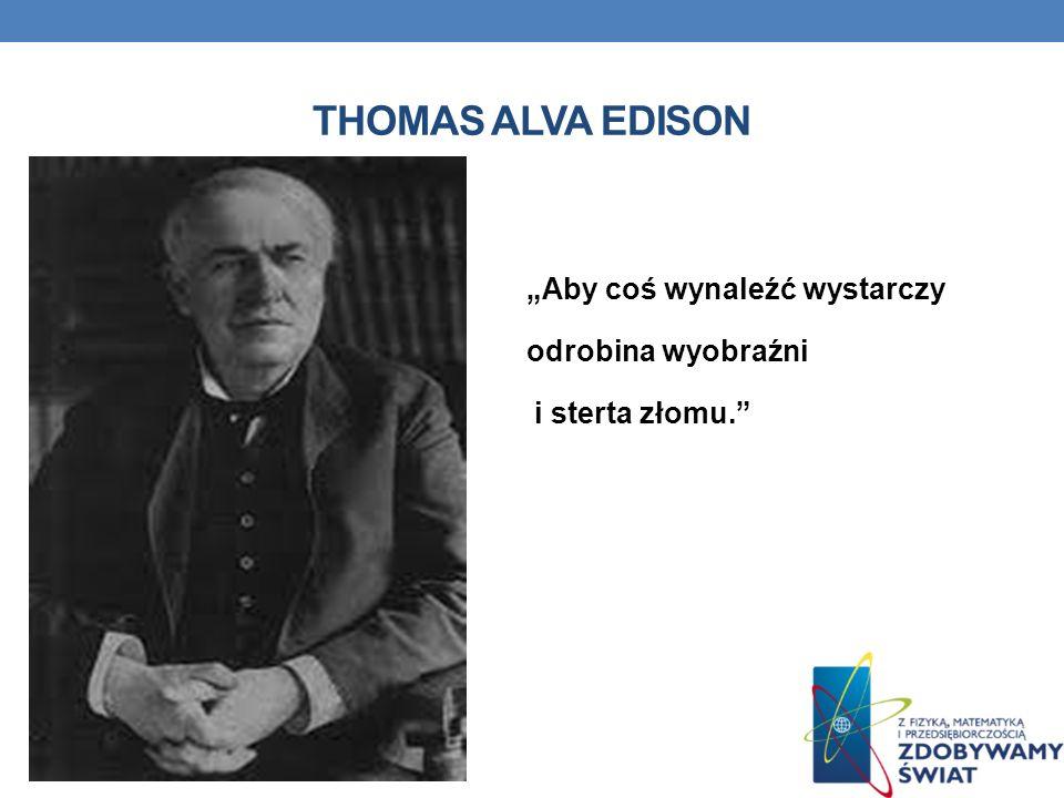 """Thomas Alva Edison """"Aby coś wynaleźć wystarczy odrobina wyobraźni i sterta złomu."""