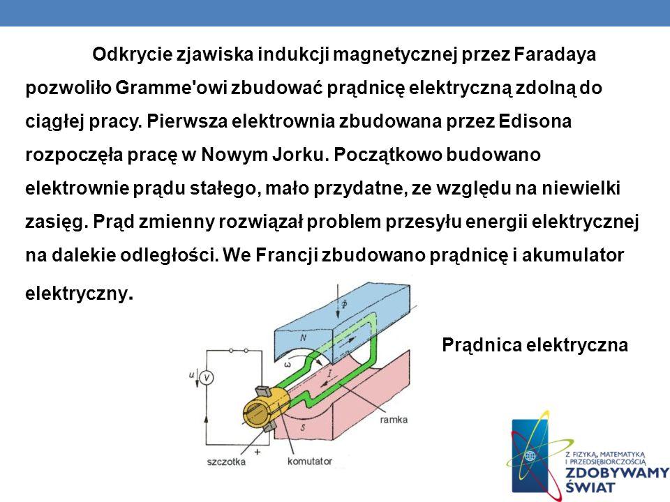 Odkrycie zjawiska indukcji magnetycznej przez Faradaya pozwoliło Gramme owi zbudować prądnicę elektryczną zdolną do ciągłej pracy. Pierwsza elektrownia zbudowana przez Edisona rozpoczęła pracę w Nowym Jorku. Początkowo budowano elektrownie prądu stałego, mało przydatne, ze względu na niewielki zasięg. Prąd zmienny rozwiązał problem przesyłu energii elektrycznej na dalekie odległości. We Francji zbudowano prądnicę i akumulator elektryczny.