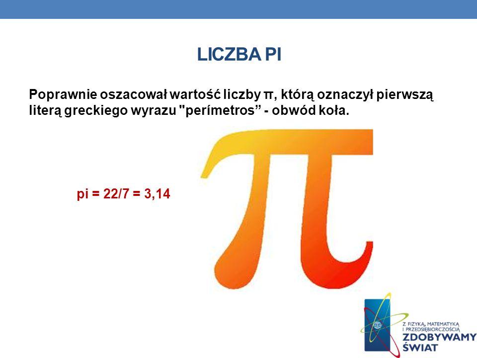 LICZBA PI Poprawnie oszacował wartość liczby π, którą oznaczył pierwszą literą greckiego wyrazu perímetros - obwód koła.