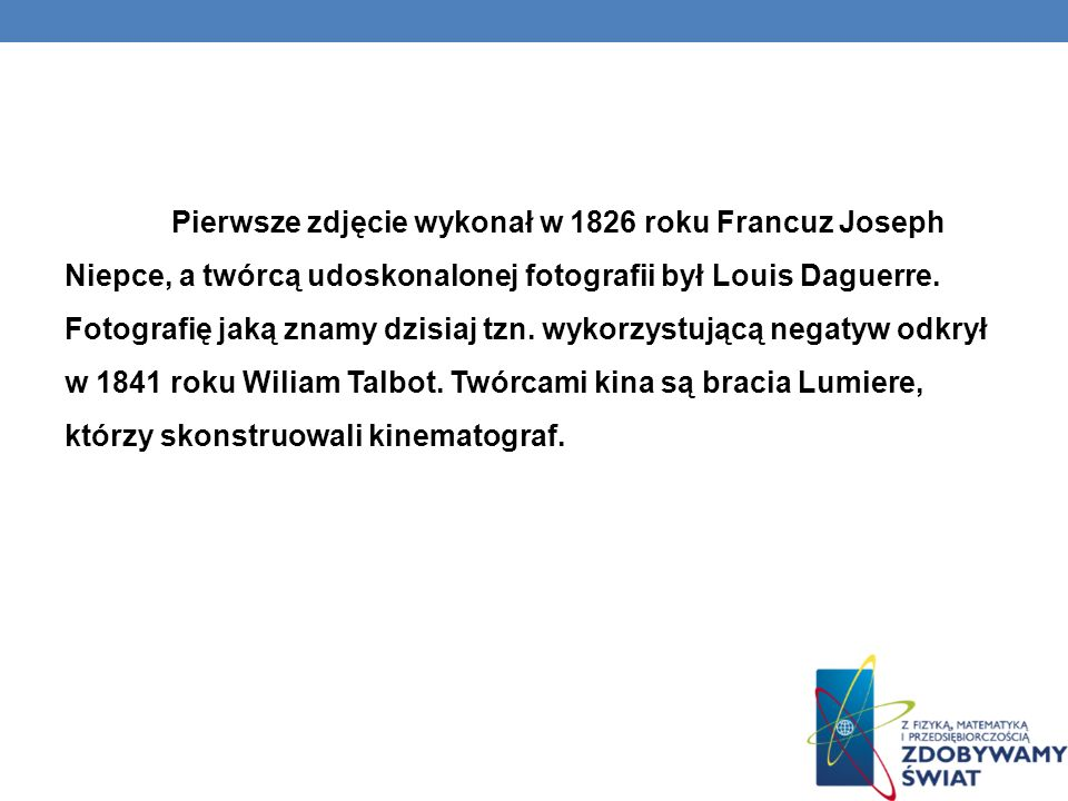 Pierwsze zdjęcie wykonał w 1826 roku Francuz Joseph Niepce, a twórcą udoskonalonej fotografii był Louis Daguerre.