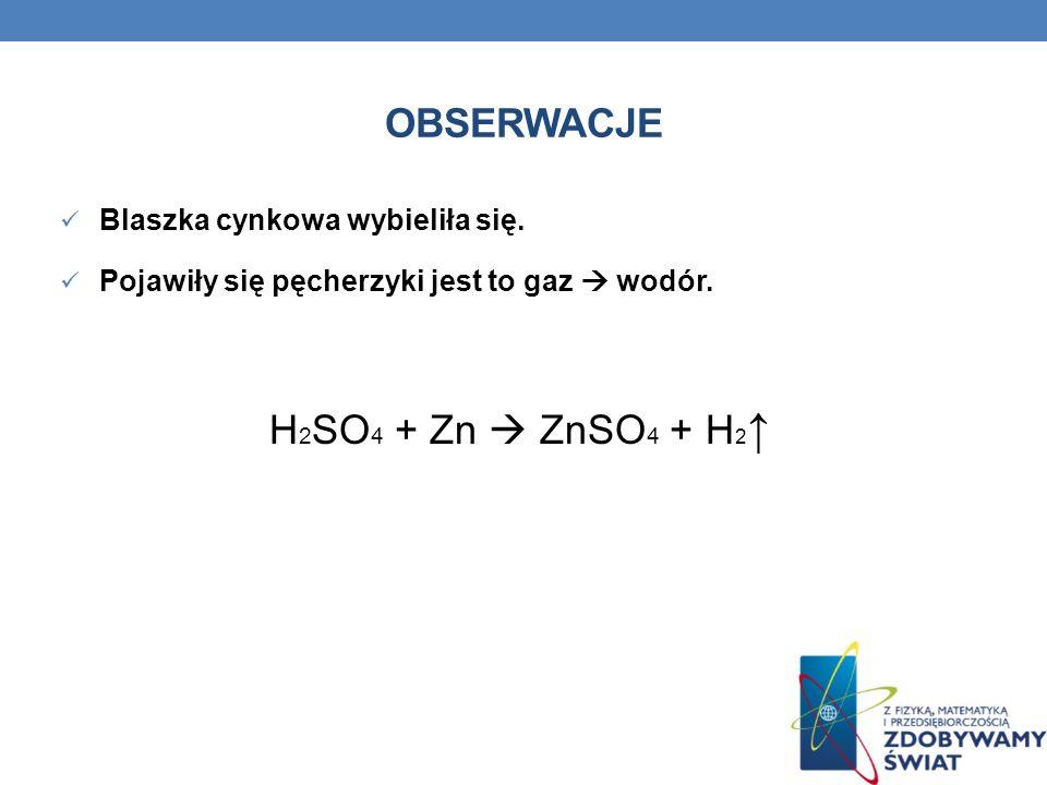 Obserwacje H2SO4 + Zn  ZnSO4 + H2↑ Blaszka cynkowa wybieliła się.