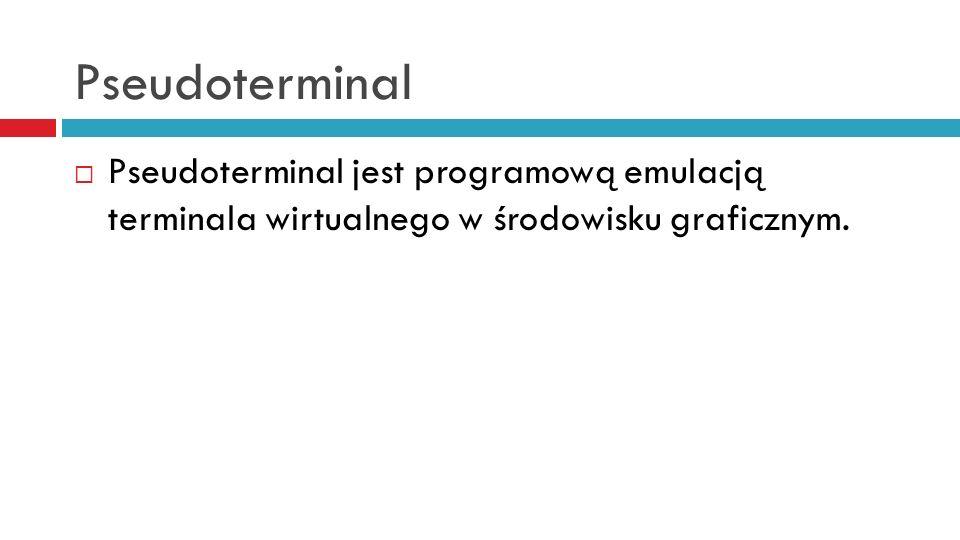 Pseudoterminal Pseudoterminal jest programową emulacją terminala wirtualnego w środowisku graficznym.