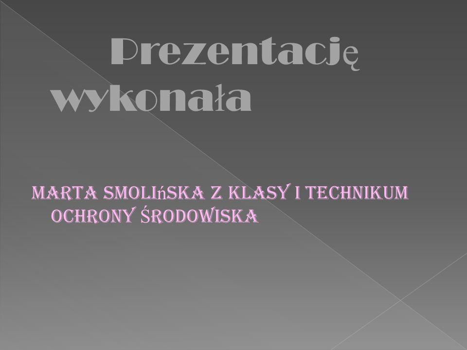 Prezentację wykonała Marta Smolińska z klasy I Technikum Ochrony Środowiska