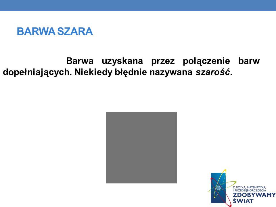 BARWA SZARA Barwa uzyskana przez połączenie barw dopełniających.