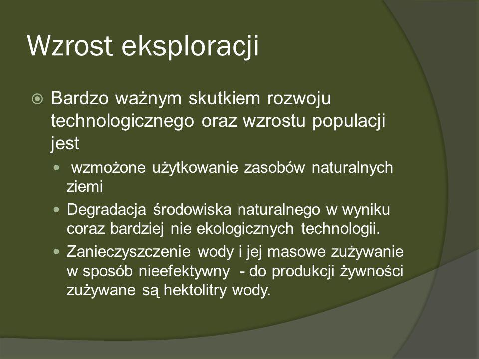 Wzrost eksploracjiBardzo ważnym skutkiem rozwoju technologicznego oraz wzrostu populacji jest. wzmożone użytkowanie zasobów naturalnych ziemi.