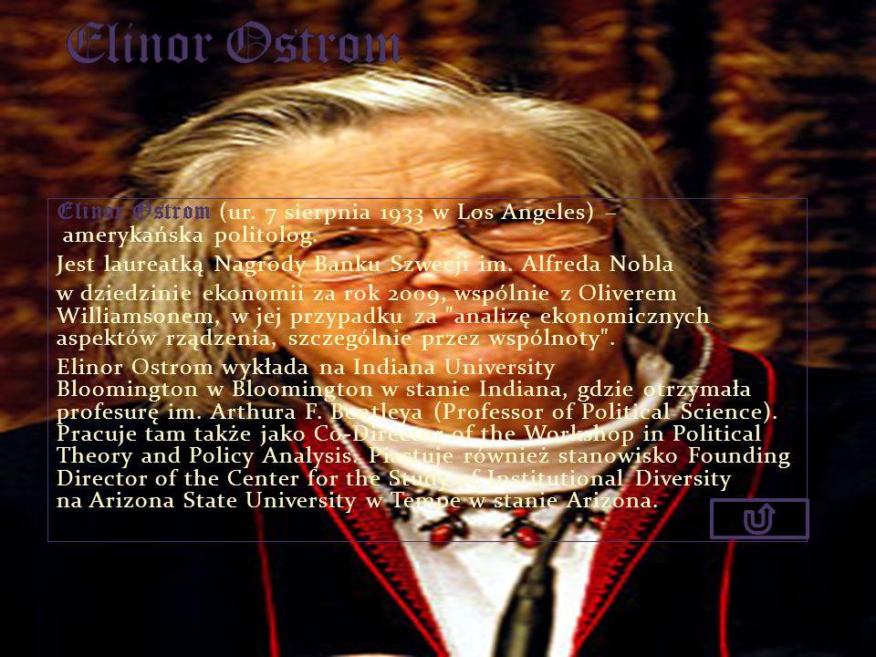 Elinor OstromElinor Ostrom (ur. 7 sierpnia 1933 w Los Angeles) – amerykańska politolog. Jest laureatką Nagrody Banku Szwecji im. Alfreda Nobla.